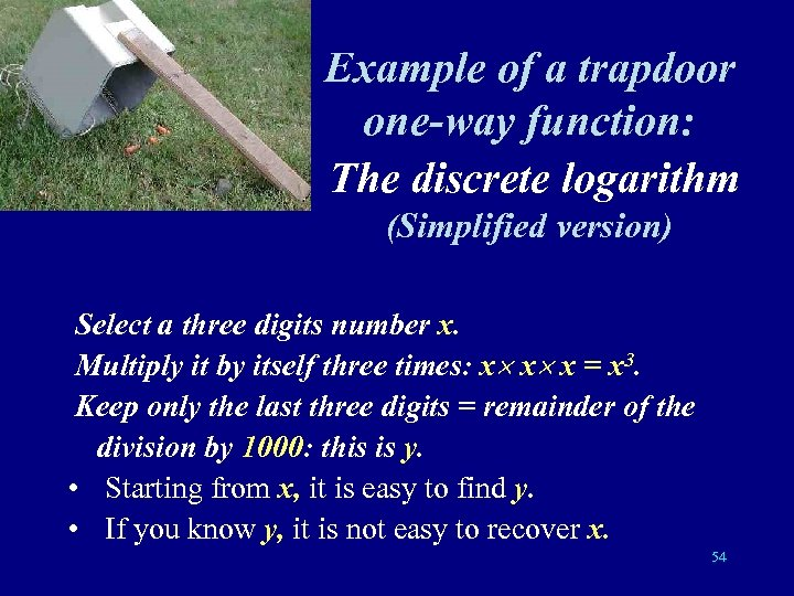 Example of a trapdoor one-way function: The discrete logarithm (Simplified version) Select a three