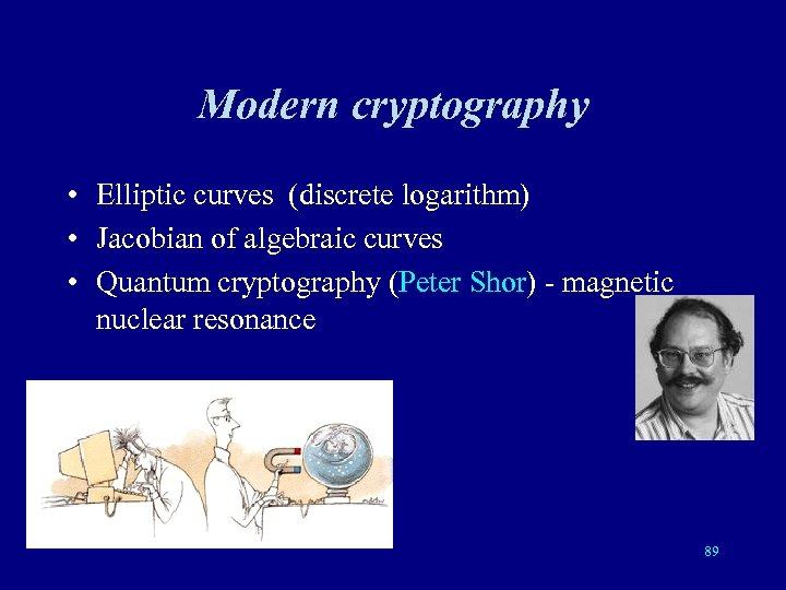 Modern cryptography • Elliptic curves (discrete logarithm) • Jacobian of algebraic curves • Quantum