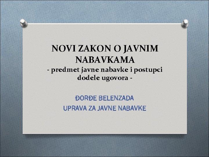 NOVI ZAKON O JAVNIM NABAVKAMA - predmet javne nabavke i postupci dodele ugovora ĐORĐE
