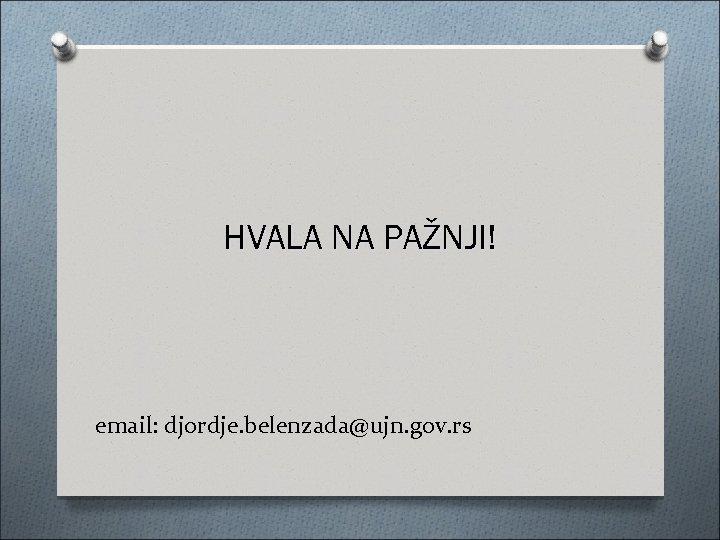 HVALA NA PAŽNJI! email: djordje. belenzada@ujn. gov. rs
