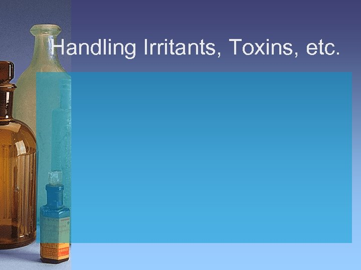 Handling Irritants, Toxins, etc.
