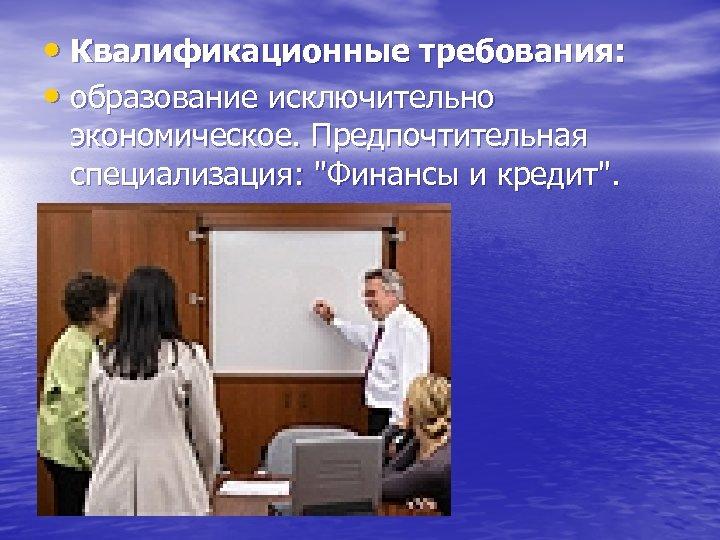 • Квалификационные требования: • образование исключительно экономическое. Предпочтительная специализация: