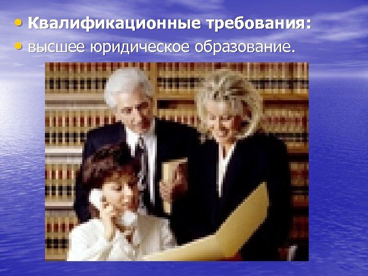 • Квалификационные требования: • высшее юридическое образование.