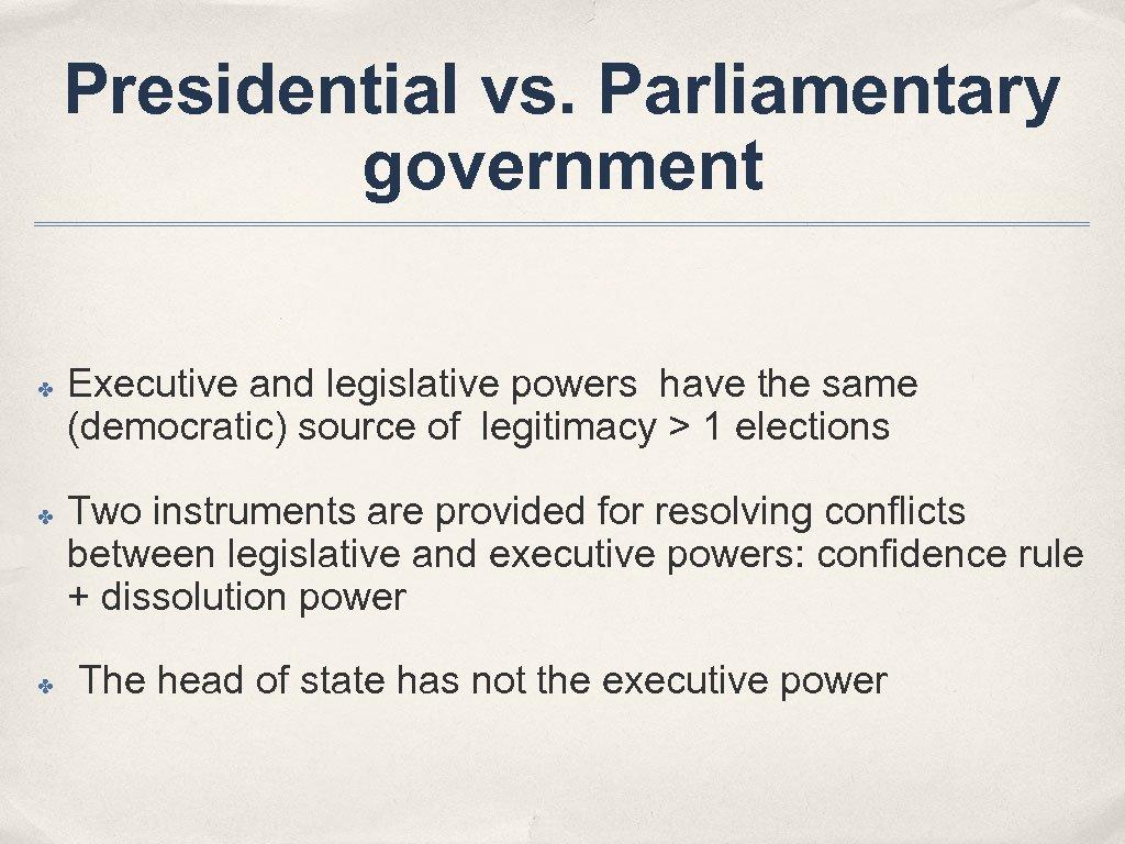 Presidential vs. Parliamentary government ✤ ✤ ✤ Executive and legislative powers have the same