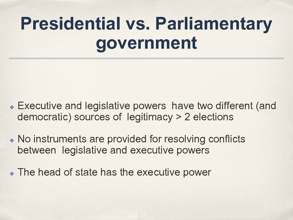 Presidential vs. Parliamentary government ✤ ✤ ✤ Executive and legislative powers have two different