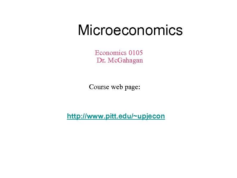 Microeconomics Economics 0105 Dr. Mc. Gahagan Course web page: http: //www. pitt. edu/~upjecon