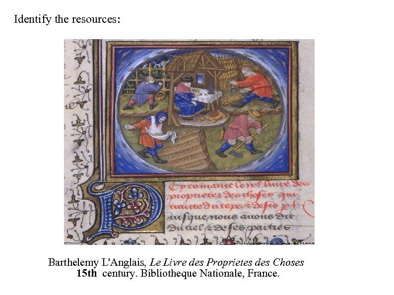 Identify the resources: Barthelemy L'Anglais, Le Livre des Proprietes des Choses 15 th century.