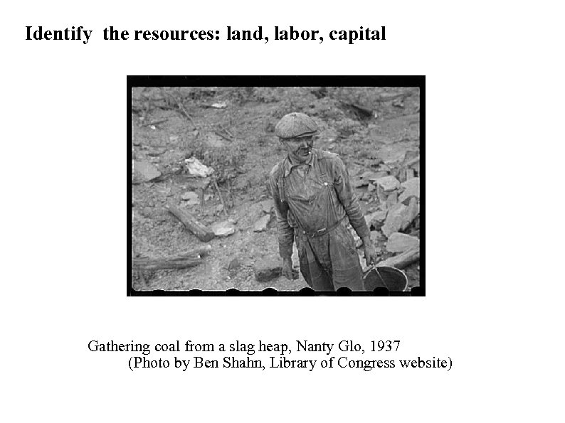Identify the resources: land, labor, capital Gathering coal from a slag heap, Nanty Glo,