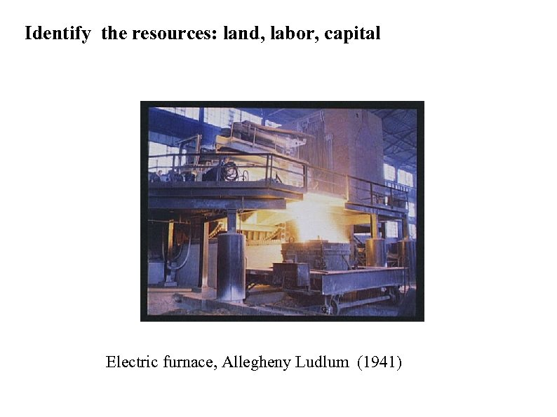 Identify the resources: land, labor, capital Electric furnace, Allegheny Ludlum (1941)