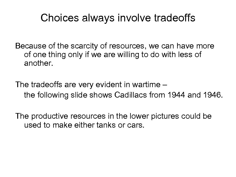 Choices always involve tradeoffs Because of the scarcity of resources, we can have more