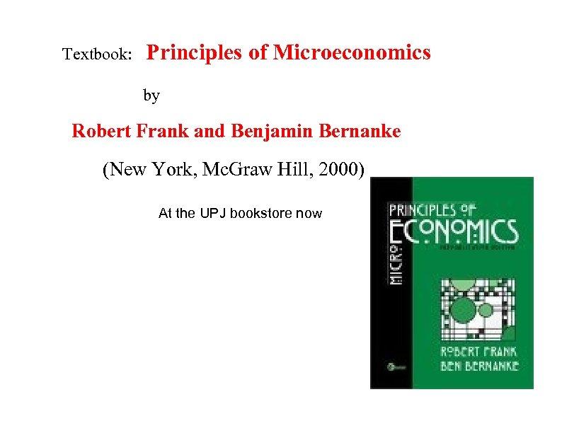Textbook: Principles of Microeconomics by Robert Frank and Benjamin Bernanke (New York, Mc. Graw
