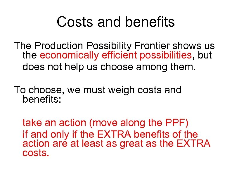 Costs and benefits The Production Possibility Frontier shows us the economically efficient possibilities, but
