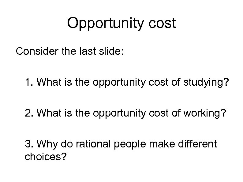 Opportunity cost Consider the last slide: 1. What is the opportunity cost of studying?