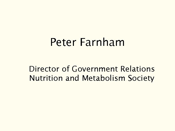 Peter Farnham Director of Government Relations Nutrition and Metabolism Society