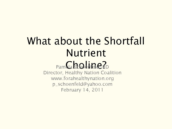 What about the Shortfall Nutrient Choline? Pamela Schoenfeld, RD Director, Healthy Nation Coalition www.