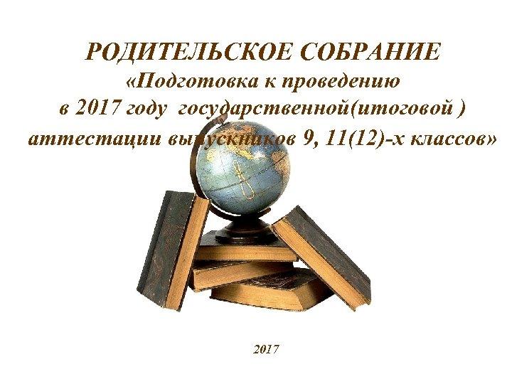 РОДИТЕЛЬСКОЕ СОБРАНИЕ «Подготовка к проведению в 2017 году государственной(итоговой ) аттестации выпускников 9, 11(12)-х