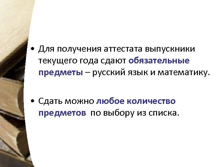 • Для получения аттестата выпускники текущего года сдают обязательные предметы – русский язык