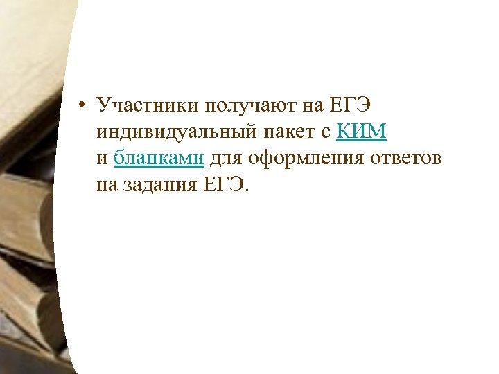 • Участники получают на ЕГЭ индивидуальный пакет с КИМ и бланками для оформления