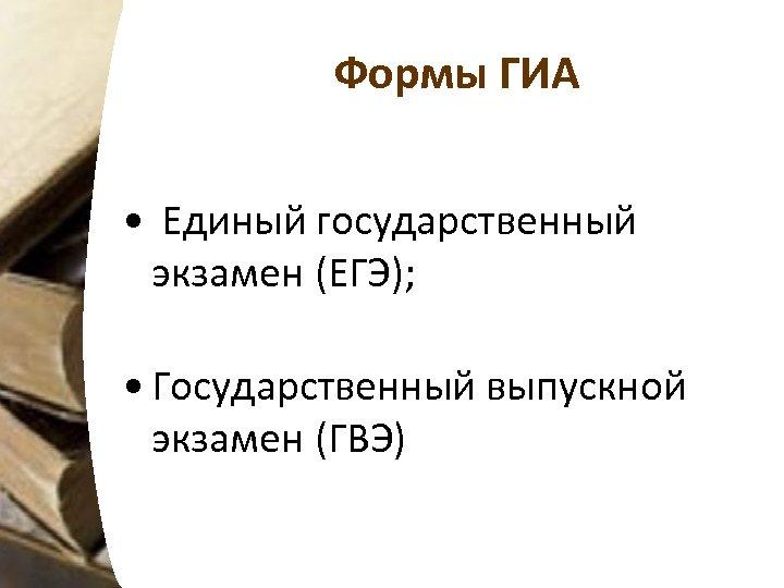 Формы ГИА • Единый государственный экзамен (ЕГЭ); • Государственный выпускной экзамен (ГВЭ)