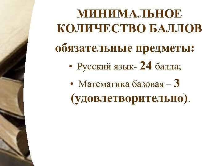 МИНИМАЛЬНОЕ КОЛИЧЕСТВО БАЛЛОВ обязательные предметы: • Русский язык- 24 балла; • Математика базовая –