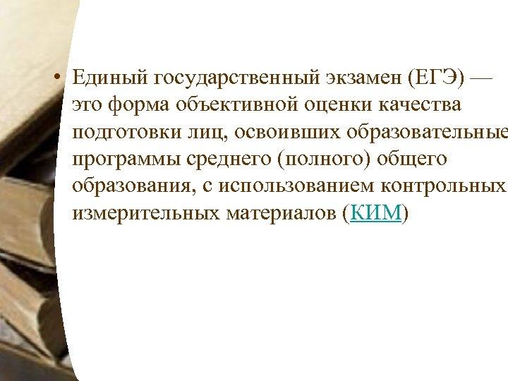 • Единый государственный экзамен (ЕГЭ) — это форма объективной оценки качества подготовки лиц,