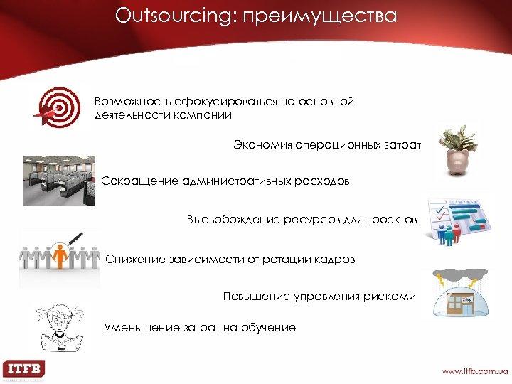 Outsourcing: преимущества Возможность сфокусироваться на основной деятельности компании Экономия операционных затрат Сокращение административных расходов