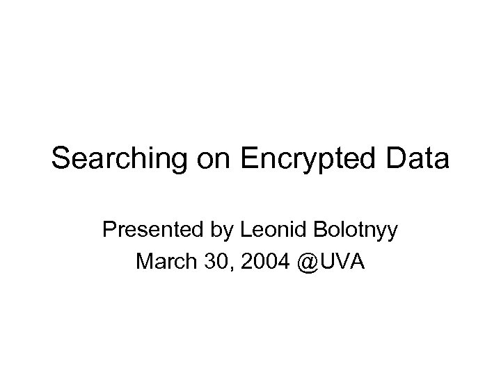 Searching on Encrypted Data Presented by Leonid Bolotnyy March 30, 2004 @UVA