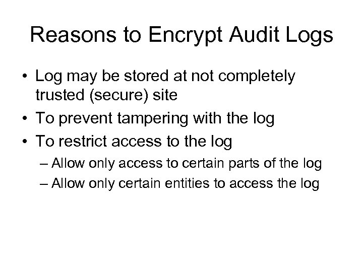 Reasons to Encrypt Audit Logs • Log may be stored at not completely trusted