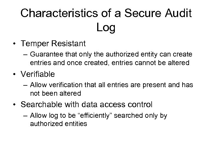 Characteristics of a Secure Audit Log • Temper Resistant – Guarantee that only the