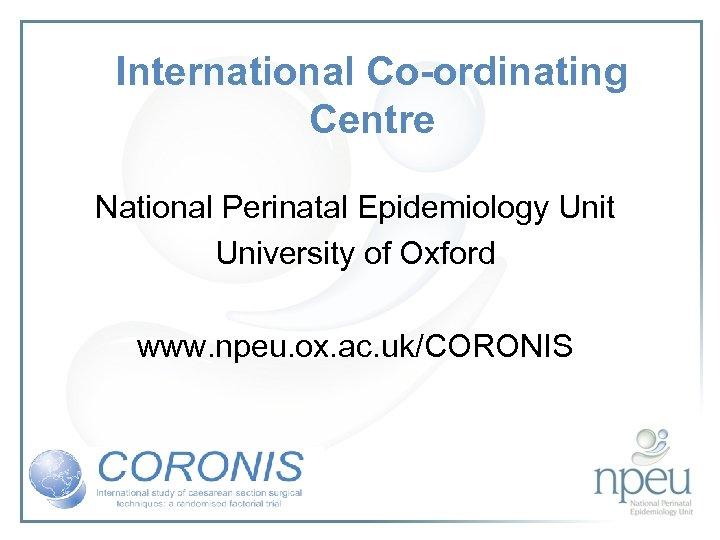 International Co-ordinating Centre National Perinatal Epidemiology Unit University of Oxford www. npeu. ox. ac.