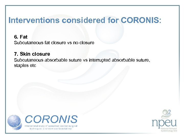 Interventions considered for CORONIS: 6. Fat Subcutaneous fat closure vs no closure 7. Skin