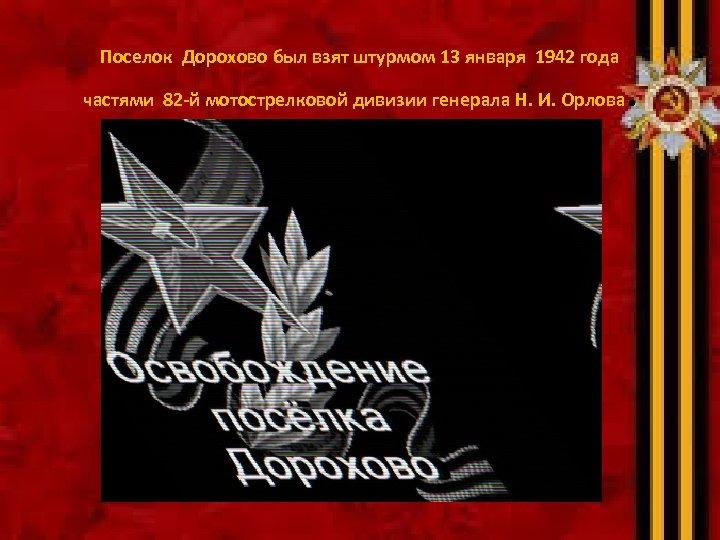 Поселок Дорохово был взят штурмом 13 января 1942 года частями 82 -й мотострелковой дивизии