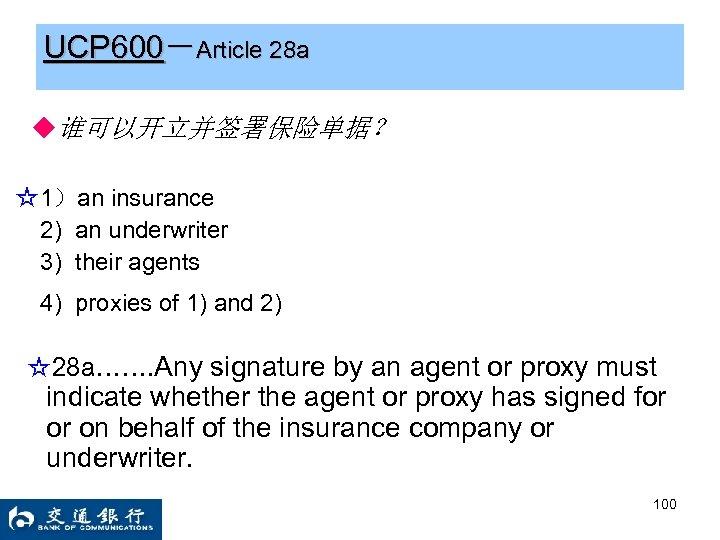 UCP 600-Article 28 a ◆谁可以开立并签署保险单据? ☆1)an insurance 2) an underwriter 3) their agents 4)