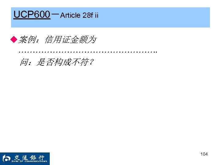 UCP 600-Article 28 f ii ◆案例:信用证金额为 ……………………. 问:是否构成不符? 104