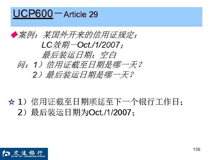 UCP 600-Article 29 ◆案例:某国外开来的信用证规定: LC效期-Oct. /1/2007; 最后装运日期:空白 问: 1)信用证截至日期是哪一天? 2)最后装运日期是哪一天? ☆ 1)信用证截至日期顺延至下一个银行 作日; 2)最后装运日期为Oct.