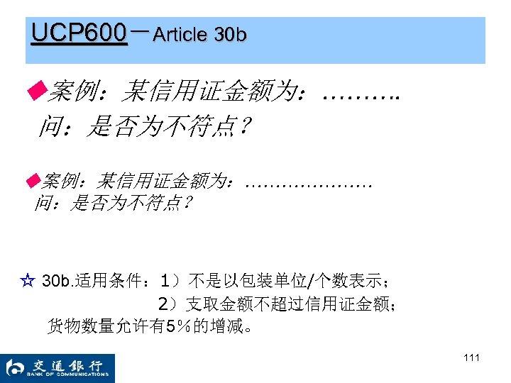 UCP 600-Article 30 b ◆案例:某信用证金额为:………. 问:是否为不符点? ◆案例:某信用证金额为:………………… 问:是否为不符点? ☆ 30 b. 适用条件: 1)不是以包装单位/个数表示; 2)支取金额不超过信用证金额;