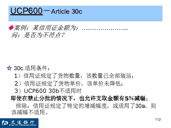 UCP 600-Article 30 c ◆案例:某信用证金额为:…………………. . 问:是否为不符点? ☆ 30 c. 适用条件: 1)信用证规定了货物数量,该数量已全部装运; 2)信用证规定了货物单价,该单价未降低; 3)UCP