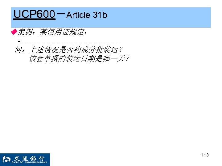 UCP 600-Article 31 b ◆案例:某信用证规定: -…………………. . 问:上述情况是否构成分批装运? 该套单据的装运日期是哪一天? 113
