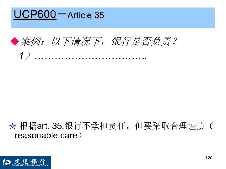 UCP 600-Article 35 ◆案例:以下情况下,银行是否负责? 1)………………. ☆ 根据art. 35, 银行不承担责任,但要采取合理谨慎( reasonable care) 120