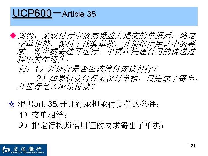 UCP 600-Article 35 ◆案例:某议付行审核完受益人提交的单据后,确定 交单相符,议付了该套单据,并根据信用证中的要 求,将单据寄往开证行。单据在快递公司的传送过 程中发生遗失。 问: 1)开证行是否应该偿付该议付行? 2)如果该议付行未议付单据,仅完成了寄单, 开证行是否应该付款? ☆ 根据art. 35,