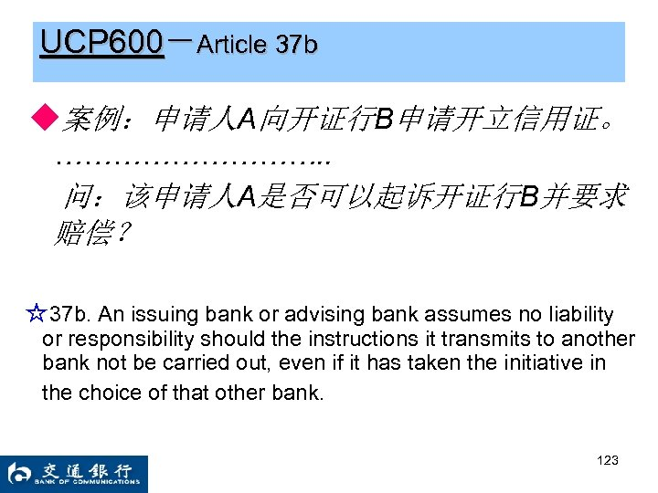 UCP 600-Article 37 b ◆案例:申请人A向开证行B申请开立信用证。 ……………. . 问:该申请人A是否可以起诉开证行B并要求 赔偿? ☆37 b. An issuing bank