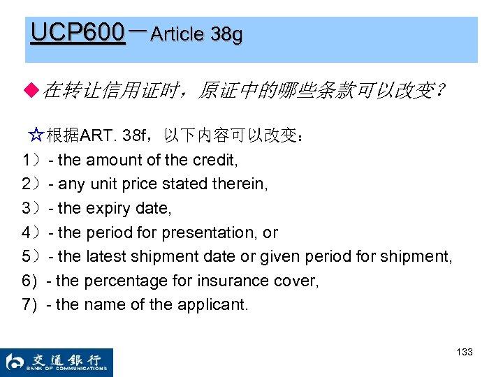 UCP 600-Article 38 g ◆在转让信用证时,原证中的哪些条款可以改变? ☆根据ART. 38 f,以下内容可以改变: 1)- the amount of the credit,