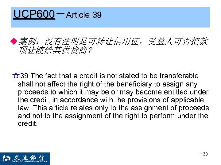 UCP 600-Article 39 ◆案例:没有注明是可转让信用证,受益人可否把款 项让渡给其供货商? ☆39 The fact that a credit is not stated
