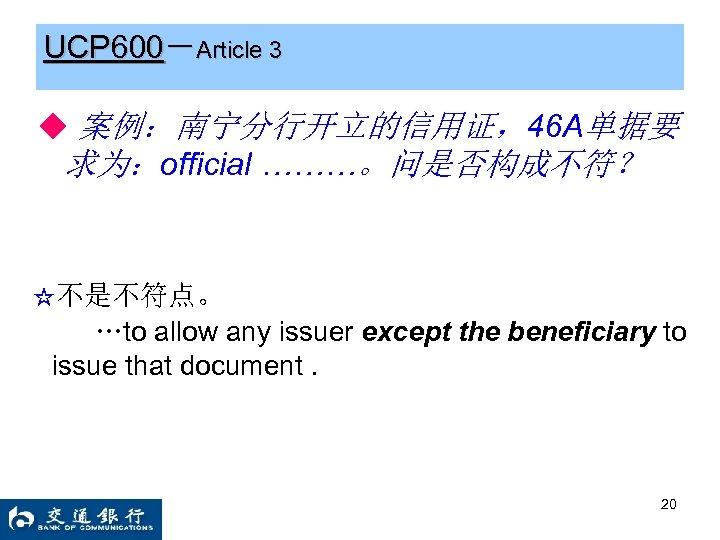 UCP 600-Article 3 ◆ 案例:南宁分行开立的信用证,46 A单据要 求为:official ………。问是否构成不符? ☆不是不符点。 …to allow any issuer except