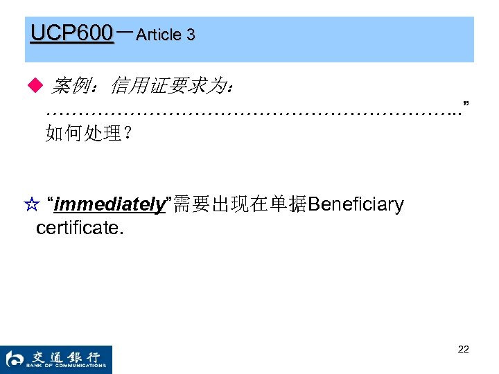 """UCP 600-Article 3 ◆ 案例:信用证要求为: ……………………………. . """" 如何处理? ☆ """"immediately""""需要出现在单据Beneficiary certificate. 22"""
