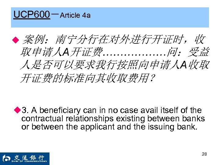 UCP 600-Article 4 a ◆ 案例:南宁分行在对外进行开证时,收 取申请人A开证费………………问:受益 人是否可以要求我行按照向申请人A收取 开证费的标准向其收取费用? ◆3. A beneficiary can in