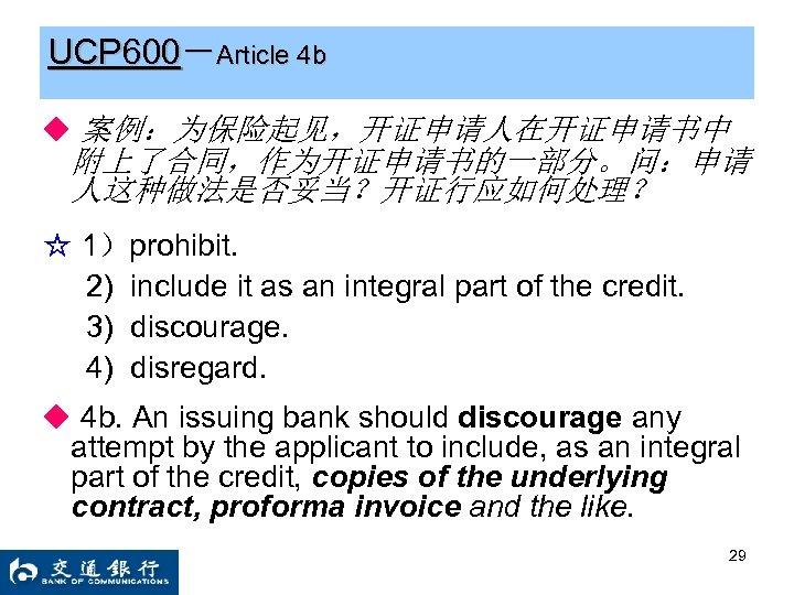 UCP 600-Article 4 b ◆ 案例:为保险起见,开证申请人在开证申请书中 附上了合同,作为开证申请书的一部分。问:申请 人这种做法是否妥当?开证行应如何处理? ☆ 1)prohibit. 2) include it as