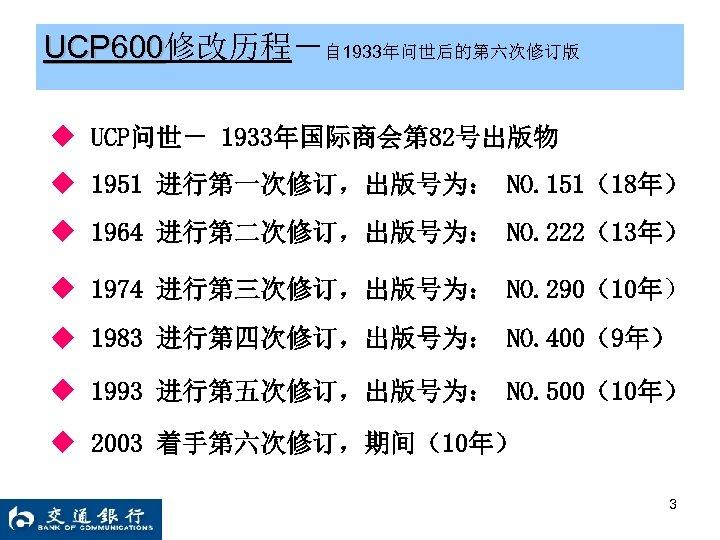 UCP 600修改历程-自 1933年问世后的第六次修订版 UCP 600 ◆ UCP问世- 1933年国际商会第 82号出版物 ◆ 1951 进行第一次修订,出版号为: NO. 151(18年)