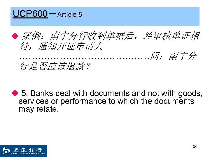 UCP 600-Article 5 ◆ 案例:南宁分行收到单据后,经审核单证相 符,通知开证申请人 …………………问:南宁分 行是否应该退款? ◆ 5. Banks deal with documents