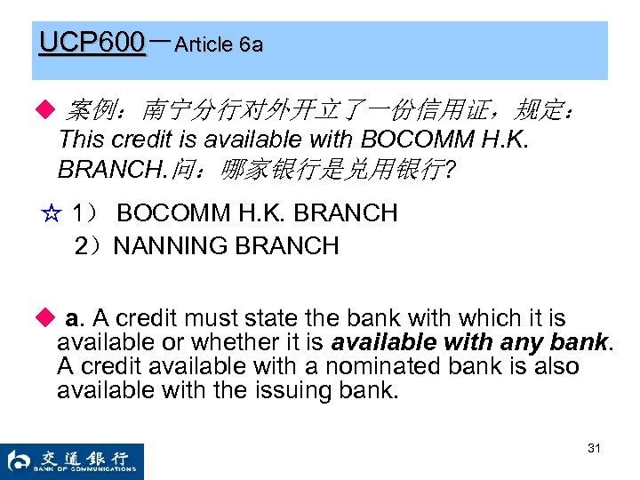 UCP 600-Article 6 a ◆ 案例:南宁分行对外开立了一份信用证,规定: This credit is available with BOCOMM H. K.